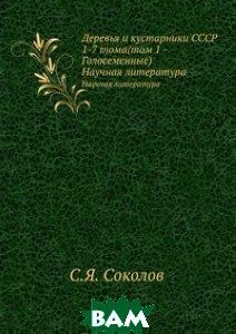 Деревья и кустарники СССР 1-7 тома(том 1 - Голосеменные)