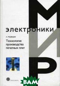 ТЕХНОЛОГИЯ ПРОИЗВОДСТВА ПЕЧАТНЫХ ПЛАТ  Медведев А.  купить