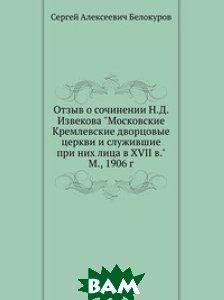 Отзыв о сочинении Н. Д. Извекова Московские Кремлевские дворцовые церкви и служившие при них лица в XVII в. М., 1906 г.