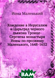 Хождение в Иерусалим и Царьград черного дьякона Троице-Сергиева монастыря Ионы по прозвищу Маленького, 1648-1652