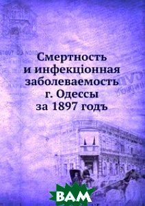 Смертность и инфекц i онная заболеваемость г. Одессы за 1897 годъ