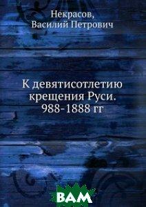 К девятисотлетию крещения Руси. 988-1888 гг.