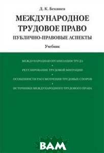 МежДУнародное трудовое право;Публично-правовые аспекты. Учебник авт:Бекяшев Д. К.
