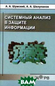 Системный анализ в защите информации.   Шелупанов А.А., Шумский А.А.  купить
