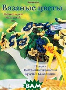 Вязаные цветы. Новые идеи на целый год  Вероника Хуг купить