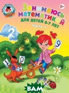 Занимаюсь математикой: для детей 6-7 лет. В 2 ч. Ч. 1. 2-е изд., испр. и перераб.