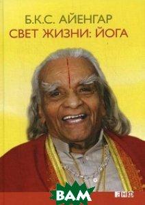 Айенгар Б.К.С. / Свет жизни: йога. Путешествие к цельности, внутреннему спокойствию и наивысшей свободе