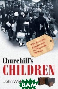 Churchill`s Children: The Evacuee Experience in Wartime Britain