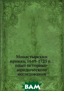 Монастырский приказ, 1649-1725 г.: опыт историко-юридического исследования