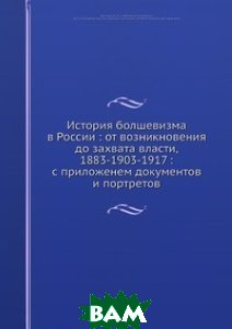 История большевизма в России: от возникновения до захвата власти, 1883-1903-1917 : с приложенем документов и портретов