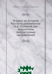 Очерки из истории Русского романтизма: Н. А. Полевой, как выразитель литературных направлений