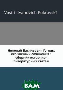 Николай Васильевич Гоголь, его жизнь и сочинения: сборник историко-литературных статей