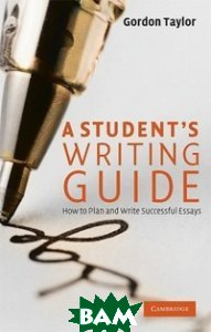 A Student`s Writing Guide: How to Plan and Write Successful Essays