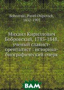 Михаил Кириллович Бобровский, 1785-1848, ученый славист-оренталист: историко-биографический очерк