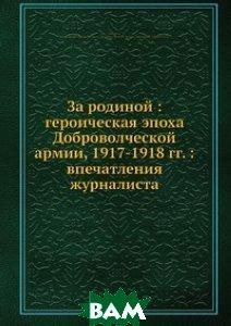 За родиной: героическая эпоха Доброволческой армии, 1917-1918 гг.: впечатления журналиста
