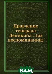 Правление генерала Деникина: (из воспоминаний)