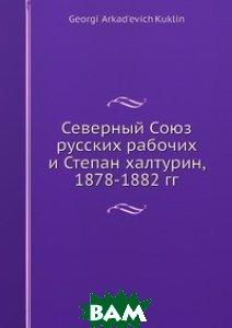 Северный Союз русских рабочих и Степан халтурин, 1878-1882 гг