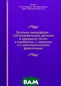 Гусельки микроформ: 128 колыбельных, детских и народных песен и прибауток, с голосами и с акомпаниментом фортепиано
