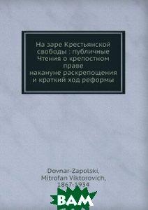 На заре Крестьянской свободы : публичные Чтения о крепостном праве накануне раскрепощения и краткий ход реформы