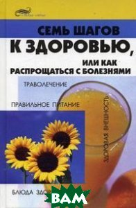 Семь шагов к здоровью, или Как распрощаться с болезнями  Бобрович П.В. купить