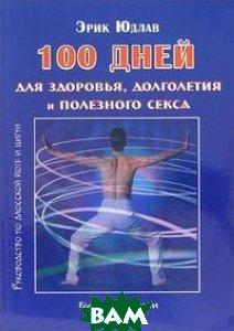 100 дней для здоровья, долголетия и полезного секса. Руководство по даосской йоге и цигун