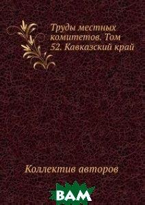 Труды местных комитетов. Том 52. Кавказский край