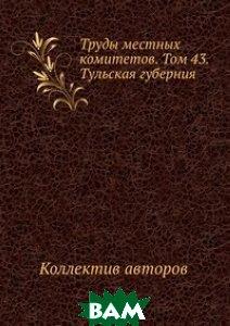 Труды местных комитетов. Том 43. Тульская губерния