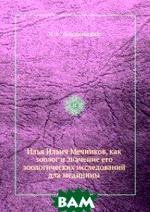 Илья Ильич Мечников, как зоолог и значение его зоологических исследований для медицины
