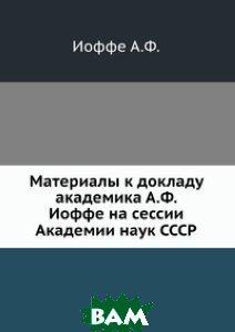 Материалы к докладу академика А.Ф. Иоффе на сессии Академии наук СССР