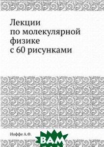 А.Ф. Иоффе / Лекции по молекулярной физике с 60 рисунками