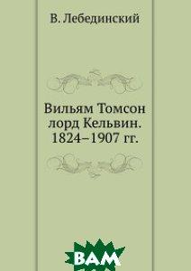 Вильям Томсон лорд Кельвин. 1824 1907 гг.