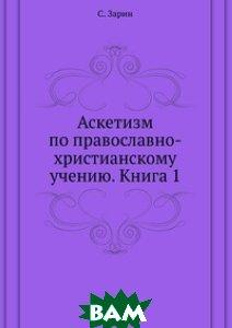 Аскетизм по православно-христианскому учению. Книга 1