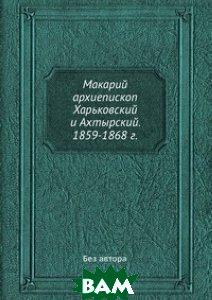 Макарий архиепископ Харьковский и Ахтырский. 1859-1868 г.