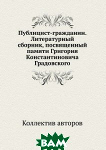 Публицист-гражданин. Литературный сборник, посвященный памяти Григория Константиновича Градовского