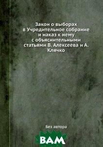 Закон о выборах в Учредительное собрание и наказ к нему с объяснительными статьями В. Алексеева и А. Клячко