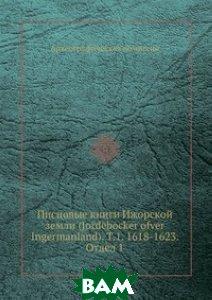 Писцовые книги Ижорской земли (Jordebocker ofver Ingermanland). Т. 1. 1618-1623. Отдел 1