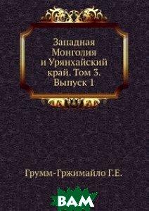 Западная Монголия и Урянхайский край. Том 3. Выпуск 1