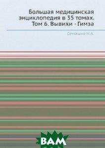 Большая медицинская энциклопедия в 35 томах. Том 6. Вывихи - Гимза