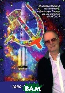 Ошарашивающие приключения Вадима Басова на космодроме БАЙКОНУР (1960-1963)