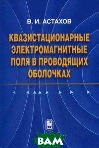 Квазистационарные электромагнитные поля в проводящих оболочках  В. И. Астахов купить