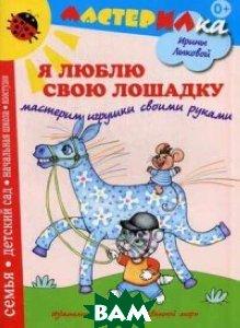 Я люблю свою лошадку. Мастерим игрушки своими руками. Учебно-методическое издание для совместной досуговой деятельности детей и взрослых