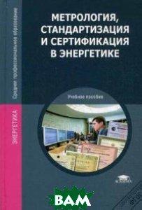 Метрология, стандартизация и сертификация в энергетике. Учебник для студентов учреждений среднего профессионального образования