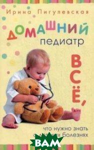 Домашний педиатр. Все, что нужно знать о детских болезнях