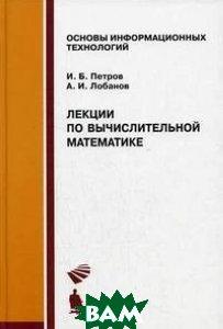 Лекции по вычислительной математике  И. Б. Петров, А. И. Лобанов купить