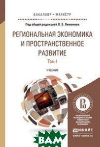 Региональная экономика и пространственное развитие в 2-х томах. Том 1. Региональная экономика. Теория, модели и методы. Учебник для бакалавриата и магистратуры ЮРАЙТ