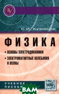 Физика. Основы электродинамики. Электромагнитные колебания и волны: Учебное пособие