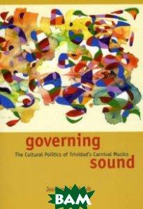 Governing Sound. The Cultural Politics of Trinidad`s Carnival Musics