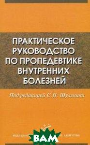 Практическое руководство по пропедевтике внутренних болезней  Шуленин С.Н.  купить