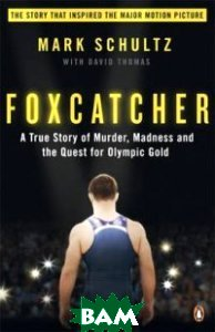 Foxcatcher. A True Story of Murder, Madness, and the Quest for Olympic Gold