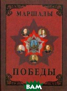 Маршалы Победы. Маршалы и адмиралы Великой Отечественной войны 1941-1945 годов